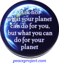 B301 - Ask Not What Your Planet Can Do For You... - Button