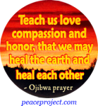 Teach Us Love Compassion And Honor...- Ojibwa Prayer - Button