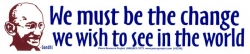 S290 - We Must Be the Change We Wish to See in the World - Bumper Sticker