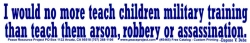 S465 - I Would No More Teach Children Military Training... -  Bumper Sticker