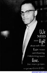We Need More Light About Each Other. Light Creates Understanding... Malcom X - P