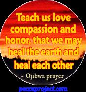 Teach Us Love Compassion And Honor...- Ojibwa Prayer - Button
