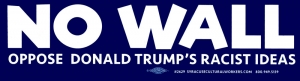 "No Wall - Oppose Donald Trump's Racist Ideas - Bumper Sticker / Decal (11"" X 3"")"