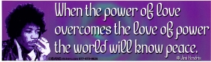 When the Power of Love Overcomes the Love of Power, the World Will Know Peace ~