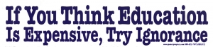 If You Think Education is Expensive Try Ignorance - Bumper Sticker / Decal