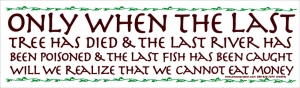 Only When the Last Tree has Died and the Last River Been Poisoned Bumper Sticker
