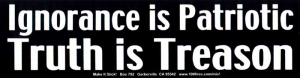 S424 - Ignorance is Patriotic, Truth Is Treason - Bumper Sticker / Decal