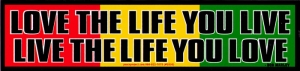 Love the life you live, Live the life you love - Bob Marley - Bumper Sticker