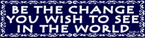 Be the Change You Wish To See In The World - Gandhi - Bumper Sticker / Decal