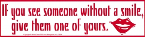 If You See Someone Without a Smile, Give Them One of Yours - Bumper Sticker