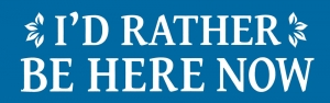 "I'd Rather Be Here Now - Bumper Sticker / Decal (7.5"" X 2.5"")"