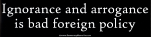 "Ignorance and Arrogance is Bad Foreign Policy - Bumper Sticker / Decal (11"" X 3"""