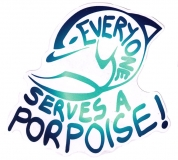 """Every One Serves a Porpoise - Small Bumper Sticker / Decal (4"""" X 4"""")"""