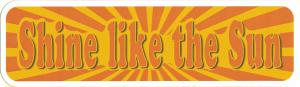 """Shine Like The Sun - Small Bumper Sticker / Decal (6"""" X 1.75"""")"""