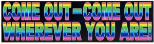 """Come Out - Come Out Wherever You Are - Bumper Sticker / Decal (10.75"""" X 3"""")"""