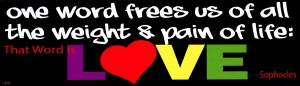 One Word Frees Us of All the Weight and Pain of Life: LOVE ~ Sophocles - Bumper