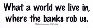 What a world we live in, where the banks rob us - Bumper Sticker / Decal (10.5""