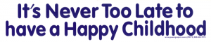 S171 - It's Never Too Late To Have a Happy Childhood - Bumper Sticker / Decal