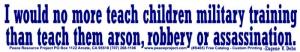 S465 - I Would No More Teach Children Military Training... -  Bumper Sticker