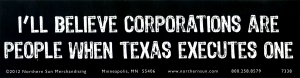 I'll Believe Corporations Are People When Texas Executes One - Bumper Sticker