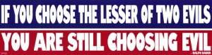 If You Choose The Lesser Of Two Evils You Are Still Choosing Evil - Sticker