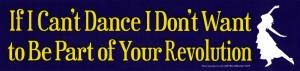 If I Can't Dance, I Don't Want to be Part of Your Revolution ~ Emma Goldman