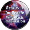 B507 - Reality Is For People Who Lack Imagination - Button