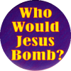 "Who Would Jesus Bomb? - Button / Pinback (1.5"")"