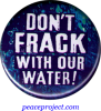 "Don't Frack with Our Water! - Button / Pinback (1.5"")"