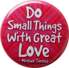 "Do Small Things With Great Love - Mother Teresa - Button / Pinback (1.5"")"