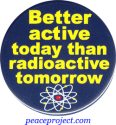 "Better Active Today Than Radioactive Tomorrow - Button / Pinback (1.75"")"