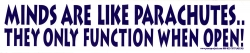 Minds Are Like Parachutes, They Only Function When Open! - Bumper Sticker