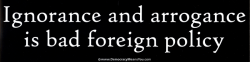 SXC04 - Ignorance and Arrogance is Bad Foreign Policy - Bumper Sticker