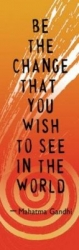 Be The Change You Wish To See In The World -Mahatma Gandhi - Bookmark
