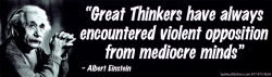 Great Thinkers have always encountered violent opposition from mediocre minds -
