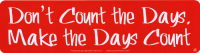 "Don't Count the Days, Make the Days Count - Bumper Sticker / Decal (9"" X 2.25"")"