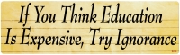 If You Think Education Is Expensive, Try Ignorance - Bumper Sticker / Decal