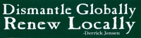 """Dismantle Globally, Renew Locally - Bumper Sticker / Decal (11.5"""" X 3.25"""")"""