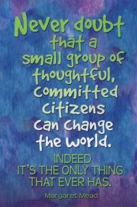 Never doubt that a small group of thoughtful, committed citizens can change the